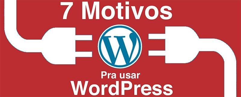 Site WordPress: 7 Motivos para Você ter o Seu Hoje